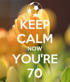Poster: KEEP CALM NOW YOU'RE 70