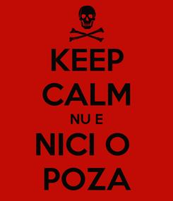 Poster: KEEP CALM NU E NICI O  POZA