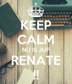 Poster: KEEP CALM NU IS JUF RENATE !!