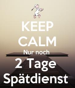 Poster: KEEP CALM Nur noch  2 Tage  Spätdienst