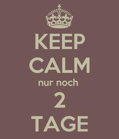 Poster: KEEP CALM nur noch  2 TAGE