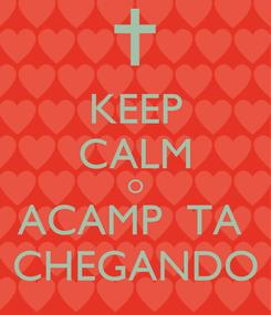 Poster: KEEP CALM O ACAMP  TA  CHEGANDO