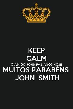 Poster: KEEP CALM O AMIGO JOHN FAZ ANOS HOJE  MUITOS PARABÉNS   JOHN  SMITH