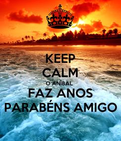 Poster: KEEP CALM O ANÍBAL  FAZ ANOS PARABÉNS AMIGO