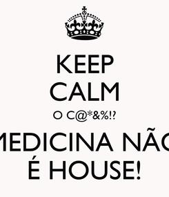 Poster: KEEP CALM O C@*&%!? MEDICINA NÃO É HOUSE!