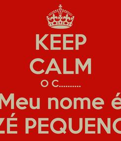 Poster: KEEP CALM O C.......... Meu nome é ZÉ PEQUENO