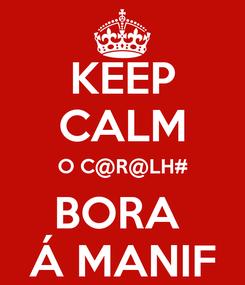 Poster: KEEP CALM O C@R@LH# BORA  Á MANIF