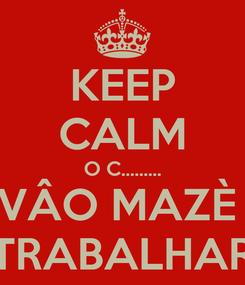 Poster: KEEP CALM O C......... VÂO MAZÈ  TRABALHAR