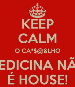 Poster: KEEP CALM O CA*$@&LHO MEDICINA NÃO É HOUSE!