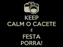 Poster: KEEP CALM O CACETE É FESTA PORRA!