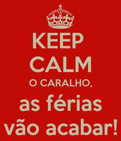 Poster: KEEP  CALM O CARALHO, as férias vão acabar!