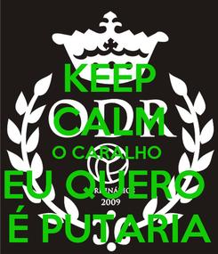 Poster: KEEP CALM O CARALHO  EU QUERO  É PUTARIA