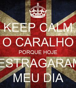Poster: KEEP CALM O CARALHO PORQUE HOJE  ESTRAGARAM MEU DIA