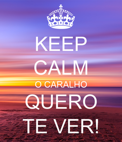 Poster: KEEP CALM O CARALHO QUERO TE VER!