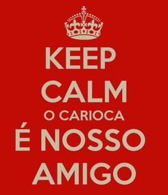 Poster: KEEP  CALM O CARIOCA É NOSSO  AMIGO