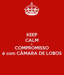 Poster: KEEP CALM O  COMPROMISSO é com CÂMARA DE LOBOS