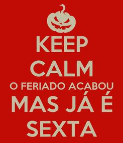 Poster: KEEP CALM O FERIADO ACABOU MAS JÁ É SEXTA