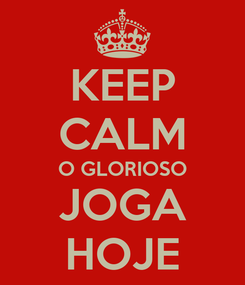 Poster: KEEP CALM O GLORIOSO JOGA HOJE