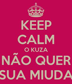 Poster: KEEP CALM O KUZA NÃO QUER SUA MIUDA