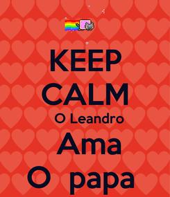 Poster: KEEP CALM    O Leandro   Ama O  papa