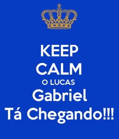 Poster: KEEP CALM O LUCAS  Gabriel Tá Chegando!!!