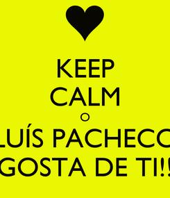 Poster: KEEP CALM O LUÍS PACHECO GOSTA DE TI!!