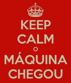 Poster: KEEP CALM O MÁQUINA CHEGOU