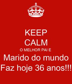 Poster: KEEP CALM O MELHOR PAI E  Marido do mundo Faz hoje 36 anos!!!