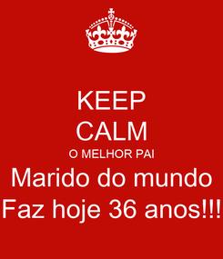 Poster: KEEP CALM O MELHOR PAI Marido do mundo Faz hoje 36 anos!!!