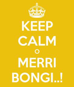 Poster: KEEP CALM O MERRI BONGI..!