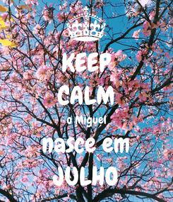 Poster: KEEP CALM o Miguel nasce em JULHO