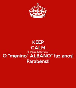"""Poster: KEEP CALM O  Minas da Borralha O """"menino"""" ALBANO"""" faz anos! Parabėns!!"""