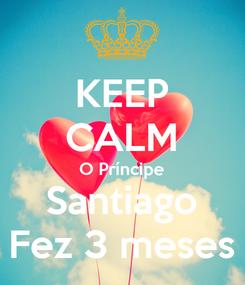 Poster: KEEP CALM O Príncipe Santiago Fez 3 meses