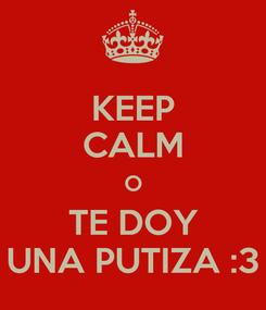 Poster: KEEP CALM O TE DOY UNA PUTIZA :3