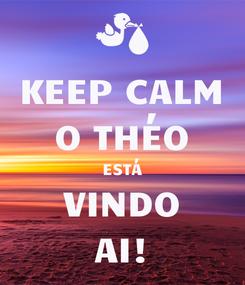 Poster: KEEP CALM O THÉO  ESTÁ  VINDO AI!