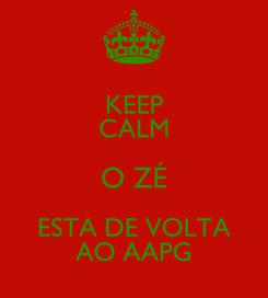 Poster: KEEP CALM O ZÉ ESTA DE VOLTA AO AAPG