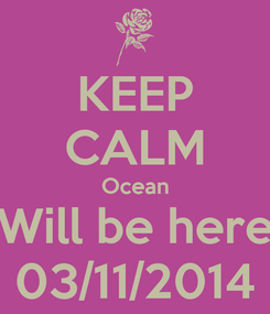 Poster: KEEP CALM Ocean Will be here 03/11/2014