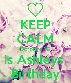 Poster: KEEP CALM October 16  Is Ashleys  Birthday