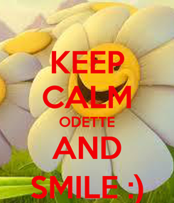 Poster: KEEP CALM ODETTE AND SMILE :)