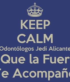 Poster: KEEP CALM Odontólogos Jedi Alicante Y Que la Fuerza Te Acompañe