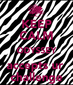 Poster: KEEP CALM ODYSSEY accepts ur  challenge