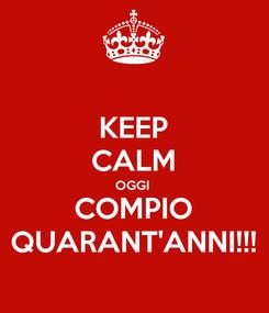 Poster: KEEP CALM OGGI  COMPIO QUARANT'ANNI!!!