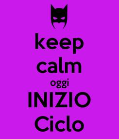 Poster: keep calm oggi INIZIO Ciclo