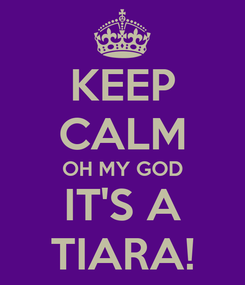 Poster: KEEP CALM OH MY GOD IT'S A TIARA!