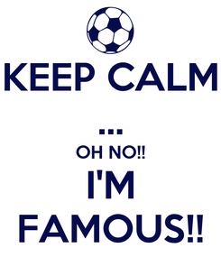 Poster: KEEP CALM ... OH NO!! I'M FAMOUS!!