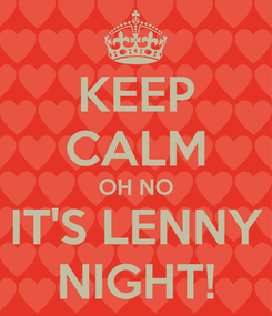 Poster: KEEP CALM OH NO IT'S LENNY NIGHT!