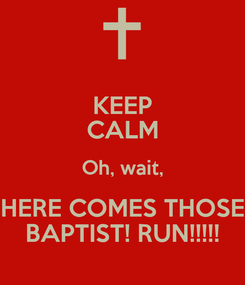 Poster: KEEP CALM Oh, wait, HERE COMES THOSE BAPTIST! RUN!!!!!