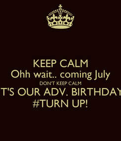 Poster: KEEP CALM Ohh wait.. coming July DON'T KEEP CALM IT'S OUR ADV. BIRTHDAY #TURN UP!