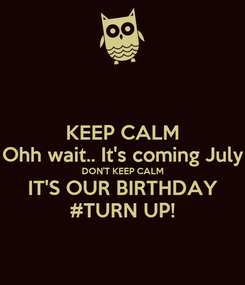Poster: KEEP CALM Ohh wait.. It's coming July DON'T KEEP CALM IT'S OUR BIRTHDAY #TURN UP!