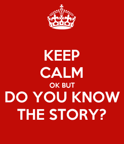 Poster: KEEP CALM OK BUT DO YOU KNOW THE STORY?